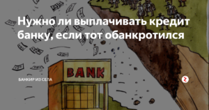 Нужно ли выплачивать кредит если банк обанкротился