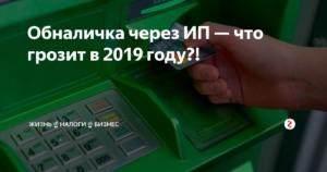 Обналичивание денег через ип последствия 2019