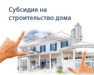 Субсидии молодой семье на строительство дома 2019